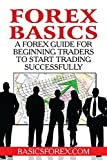 Forex Basics: A Forex Guide For Beginning Traders To Start Trading Successfully(Forex  Trading course)