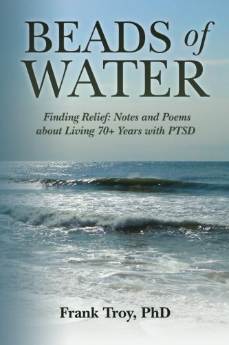 About 70 Beads - Beads of Water: Finding Relief: Notes and Poems about Living 70+ Years with PTSD