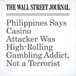 Philippines Says Casino Attacker Was High-Rolling Gambling Addict, Not a Terrorist | Ben Otto,Jake Maxwell Watts