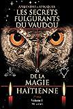 APPRENDRE ET APPLIQUER LES SECRETS FULGURANTS DU VAUDOU & DE LA MAGIE HAÏTIENNE: Apprendre et appliquer les secrets du vaudou (Volume) (French Edition)