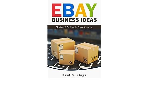amazoncom ebay business ideas starting a profitable ebay business making money online ebook paul d kings kindle store