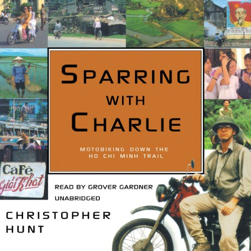 Sparring with Charlie: Motorbiking Down the Ho Chi Minh Trail by Blackstone Audio, Inc.