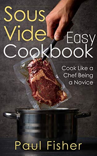 EASY SOUS VIDE COOKBOOK: Cook Like a Chef Being a Novice by Paul Fisher