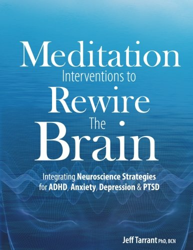Meditation Interventions to Rewire the Brain: Integrating Neuroscience Strategies for ADHD, Anxiety,