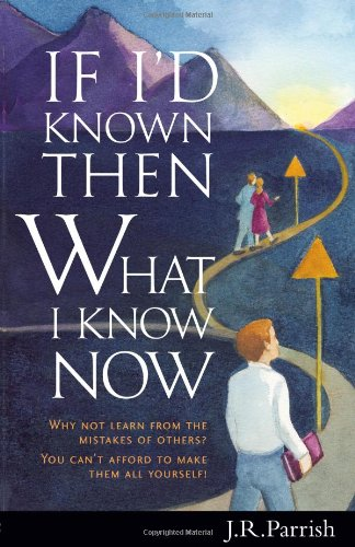 If I'd Known Then What I Know Now: Why Not Learn from the Mistakes of Others? You Can't Afford to Make Them All Yourself!