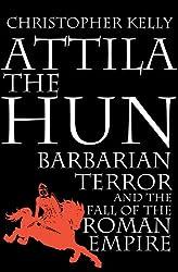 Attila the Hun: Barbarian Terror and the Fall of the Roman Empire: Barbarian Terror and the End of the Roman Empire