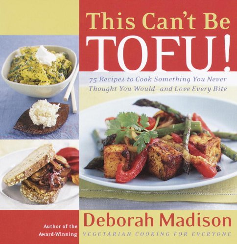 This Can't Be Tofu!: 75 Recipes to Cook Something You Never Thought You Would--and Love Every Bite by Deborah Madison