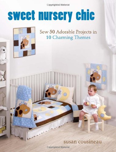 Sweet Nursery Chic: Sew 50 Adorable Projects in 10 Charming ()