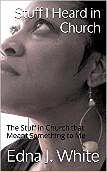 Stuff I Heard in Church: The Stuff in Church that Meant Something to Me by [White, Edna J.]