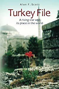 Turkey File: A rising star and its place in the world by Alan F Scott (2012-05-10)