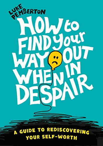 How to Find Your Way Out When In Despair: a guide to rediscovering your self-worth by Luke Pemberton