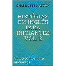 Histórias Em Inglês Para Iniciantes Vol. 2: Cinco contos para iniciantes