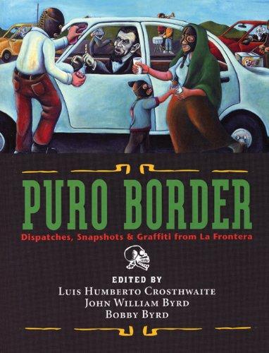 Puro Border: Dispatches, Snapshots, & Graffiti from the US/Mexico Border