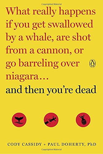 And Then You're Dead: What Really Happens If You Get Swallowed by a Whale, Are Shot from a Cannon, or Go Barreling over Niagara