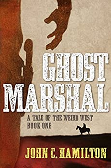 Ghost Marshal: A Tale of the Weird West (The Ghost Marshal Chronicles Book 1) by [Hamilton, John]
