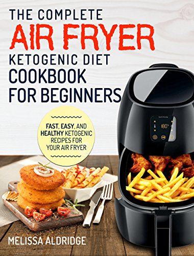 Air Fryer Ketogenic Diet Cookbook: The Complete Air Fryer Ketogenic Diet Cookbook For Beginners – Fast, Easy, and Healthy Ketogenic Recipes For Your Air Fryer (Air Fryer Cookbook - Ketogenic Edition) by Melissa  Aldridge