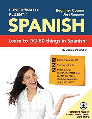 Functionally Fluent! Beginner Spanish Course, including full-color Spanish coursebook and audio downloads: Learn to DO things in Spanish, fast and ... Coursebooks & Spanish Audio) (Volume 1) by Diana M. Gruber