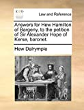Answers for Hew Hamilton of Bargeny, to the Petition of Sir Alexander Hope of Kerse, Baronet, Hew Dalrymple, 1170838766