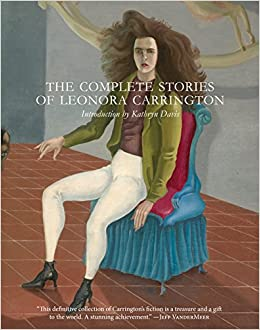 The Complete Stories of Leonora Carrington: Leonora Carrington: 9780997366648: Amazon.com: Books