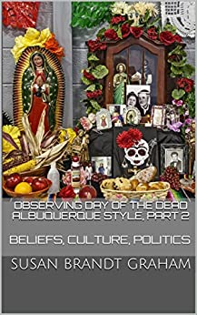 Observing Day of the Dead Albuquerque Style, Part 2: Beliefs, Culture, Politics (As Seen in New Mexico... Book 3) by [Graham, Susan Brandt]