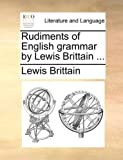 Rudiments of English Grammar by Lewis Brittain, Lewis Brittain, 1140747185