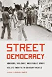 "Sandra Mendiola García, ""Street Democracy: Vendors, Violence, and Public Space in Late Twentieth-Century Mexico"" (U Nebraska Press, 2017)"