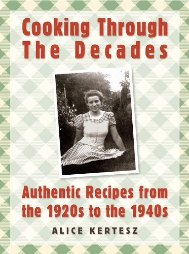 Cooking Through the Decades: Authentic Recipes From the 1920s, 1930s, and 1940s by [Kertesz, Alice]