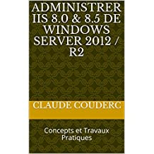 Administrer IIS 8.0 & 8.5 de Windows Server 2012 / R2: Concepts et Travaux Pratiques (French Edition)