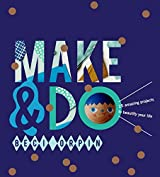 Make & Do: 25 Amazing Projects to Beautify Your Life