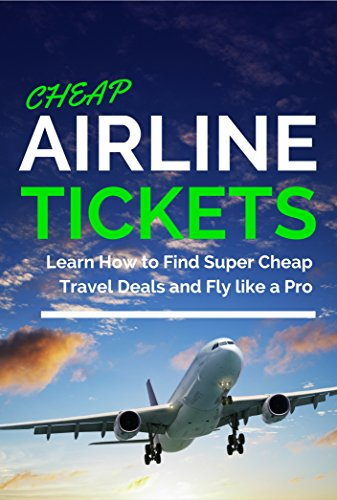 Cheap Airline Tickets: Learn How to Find Super Cheap Travel Deals and Fly like a Pro (Cheap Flights & Travel for Free) (Best Way To Find Airline Tickets)