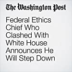 Federal Ethics Chief Who Clashed With White House Announces He Will Step Down | Rosalind S. Helderman,Matea Gold
