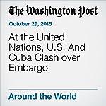 At the United Nations, U.S. And Cuba Clash over Embargo | Karen DeYoung