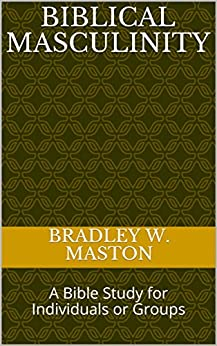 Biblical Masculinity: A Bible Study for Individuals or Groups by [Maston, Bradley W.]