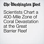 Scientists Chart a 400-Mile Zone of Coral Devastation at the Great Barrier Reef | Chris Mooney