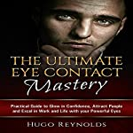 The Ultimate Eye Contact Mastery: Practical Guide to Glow in Confidence, Attract People and Excel in Work and Life with Your Powerful Eyes | Hugo Reynolds