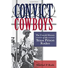 Convict Cowboys: The Untold History of the Texas Prison Rodeo (North Texas Crime and Criminal Justice Series)