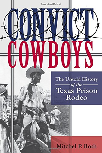 Convict Cowboys: The Untold History of the Texas Prison Rodeo (North Texas Crime and Criminal Justice Series) (Rodeo History)