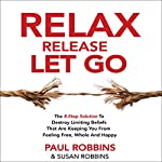 Relax Release Let Go: The 8-Step Solution to Destroy Limiting Beliefs That Are Keeping You from Feeling Free, Whole, and Happy | Paul Robbins,Susan Robbins