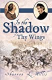 In the Shadow of Thy Wings, Sharron L. Willis, 1449755518