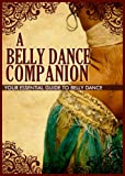A Belly Dance Companion: Your Essential Guide To