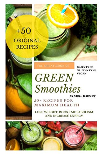 The Great Book Of Green Smoothies: 50+ Recipes For  Maximum Health, Lose Weight, Boost Metabolism and Increase Energy by Sarah Marquez
