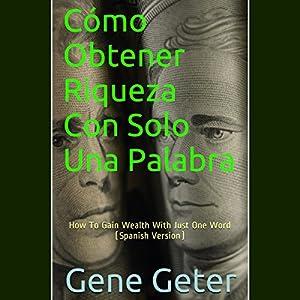 Cómo Obtener Riqueza Con Solo Una Palabra [How To Gain Wealth With Just One Word] Audiobook