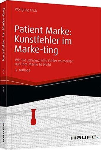Patient Marke: Kunstfehler im Marke-ting: Wie Sie schmerzhafte Fehler vermeiden und Ihre Marke fit bleibt (Haufe Fachbuch)