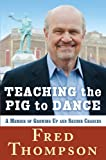 Teaching the Pig to Dance: A Memoir of Growing Up and Second Chances by Fred Thompson front cover