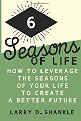 Six Seasons Of Life: How to leverage the seasons of your life to create a better future by Larry Shankle (2016-02-23) Paperback