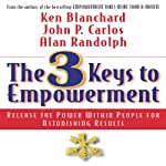 The 3 Keys to Empowerment: Release the Power Within People for Astonishing Results | Ken Blanchard,John P. Carlos,Alan Randolph