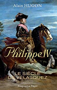 Philippe IV : Le siècle de Vélasquez par Alain Hugon