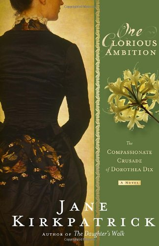 One Glorious Ambition: The Compassionate Crusade Of Dorothea Dix, A Novel