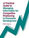 A Practical Guide to Managing Information for Competitive Positioning in Economic Development, Keith Harman, 0893915858