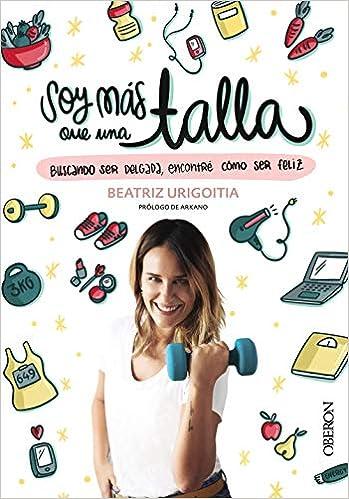Soy Más Que Una Talla: Buscando Ser Delgada, Encontré Cómo Ser Feliz por Beatriz Urigoitia epub